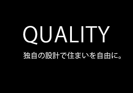 QUALITY 独自の設計で住まいを自由に。