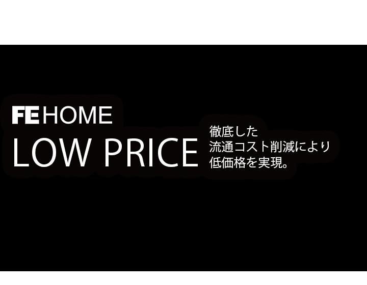 FE HOME LOW PRICE 徹底した流通コスト削減により低価格を実現
